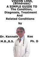 Vision Loss (Blindness), A Simple Guide To The Condition, Diagnosis, Treatment And Related Conditions ebook by Kenneth Kee