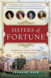 Sisters of Fortune - America's Caton Sisters at Home and Abroad ebook by Jehanne Wake