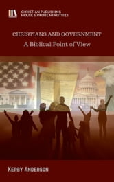 CHRISTIANS AND GOVERNMENT - A Biblical Point of View ebook by Kerby Anderson