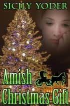 Amish Christmas Gift: An Amish Mennonite Romance Volume Serial: Volume One - Amish Christmas Gift, #1 ebook by Sicily Yoder