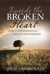 Inside the Broken Heart - Grief Understanding for Widows and Widowers ebook by Julie Yarbrough