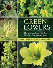 Green Flowers - Unexpected Beauty for the Garden, Container or Vase ebook by Alison Hoblyn,Marie O'Hara