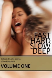 Fast Hard Slow Deep: Collected Erotic Works of Anthony Beal Volume One ebook by Anthony Beal
