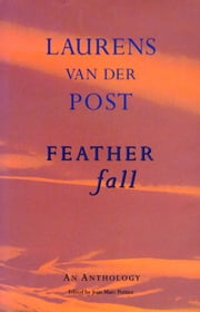 Feather Fall - An Anthology of Laurens Van Der Post ebook by Sir Laurens Van Der Post