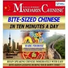 Bite-Sized Mandarin Chinese in Ten Minutes a Day - Begin Speaking Chinese Immediately with Easy Bite-Sized Lessons During Your Down Time! audiobook by Mark Frobose