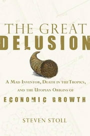 The Great Delusion - A Mad Inventor, Death in the Tropics, and the Utopian Origins of Economic Growth ebook by Steven Stoll