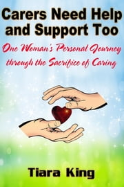 Carers Need Help and Support Too: One Woman's Personal Journey through the Sacrifice of Caring ebook by Tiara King