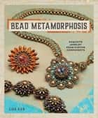 Bead Metamorphosis - Exquisite Jewelry from Custom Components ebook by Lisa Kan