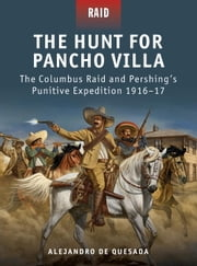 The Hunt for Pancho Villa - The Columbus Raid and Pershing#s Punitive Expedition 1916-17 ebook by Alejandro Quesada,Peter Dennis