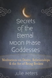 Secrets of the Eternal Moon Phase Goddesses - Meditations on Desire, Relationship and the Art of Being Broken ebook by Julie Peters