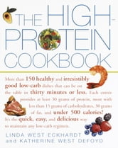 The High-Protein Cookbook - More than 150 healthy and irresistibly good low-carb dishes that can be on the table in thirty minutes or less. ebook by Linda West Eckhardt,Katherine West Defoyd
