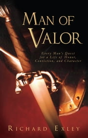 Man of Valor - Every Man's Quest for a Life of Honor, Conviction, and Character ebook by Richard Exley