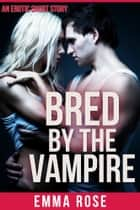 Bred By The Vampire ebook by Emma Rose