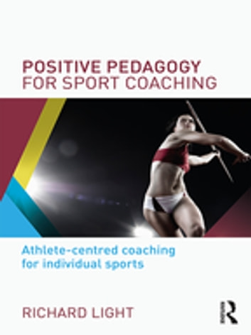 Positive Pedagogy for Sport Coaching - Athlete-centred coaching for individual sports ebook by Richard Light