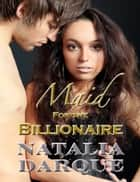 Maid For the Billionaire ebook by Natalia Darque