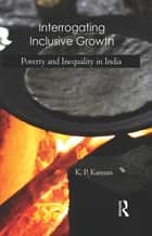 Interrogating Inclusive Growth - Poverty and Inequality in India ebook by K. P. Kannan