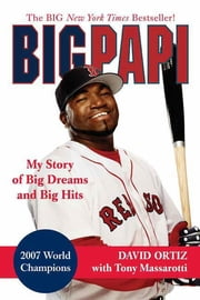 Big Papi - My Story of Big Dreams and Big Hits ebook by David Ortiz,Tony Massarotti