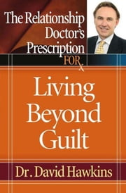The Relationship Doctor's Prescription for Living Beyond Guilt ebook by Hawkins, David