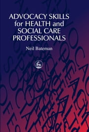 Advocacy Skills for Health and Social Care Professionals ebook by Neil Bateman