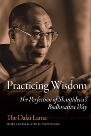 Practicing Wisdom - The Perfection of Shantideva's Bodhisattva Way ebook by His Holiness the Dalai Lama,Thupten Jinpa Ph.D., Ph.D.
