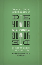 Die Young - Burying Your Self in Christ ebook by Hayley DiMarco,Michael DiMarco