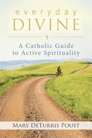 Everyday Divine - A Catholic Guide to Active Spirituality ebook by Mary DeTurris Poust