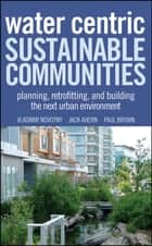Water Centric Sustainable Communities ebook by Vladimir Novotny,Jack Ahern,Paul Brown