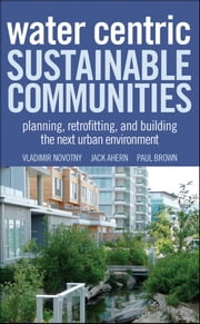 Water Centric Sustainable Communities - Planning, Retrofitting and Building the Next Urban Environment ebook by Vladimir Novotny,Jack Ahern,Paul Brown