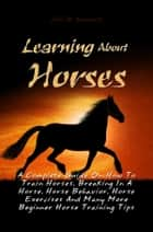 Learning About Horses - A Complete Guide On How To Train Horses, Breaking In A Horse, Horse Behavior, Horse Exercises And Many More Beginner Horse Training Tips ebook by John D. Goodwill