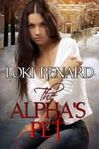 The Alpha's Pet ebook by Loki Renard
