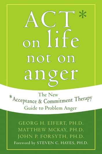 ACT on Life Not on Anger - The New Acceptance and Commitment Therapy Guide to Problem Anger ebook by Georg H. Eifert, PhD,Matthew McKay, PhD,John P. Forsyth, PhD