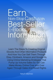 Earn Non-Stop Cash With Best-Seller E-Books And Information Products - Learn The Steps To Creating Original Ebooks And Other Information Products And How You Can Sell Them Through Ebay, Clickbank, Amazon and Google By Using Online Marketing Strategies That Pump Up Volume Sales So You Can Make Money Online ebook by Neta R. Martinez