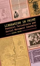 Liberation in Print - Feminist Periodicals and Social Movement Identity ebook by Agatha Beins