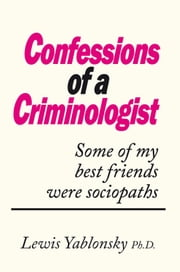 CONFESSIONS OF A CRIMINOLOGIST - Some of my best friends were sociopaths ebook by Lewis Yablonsky Ph.D