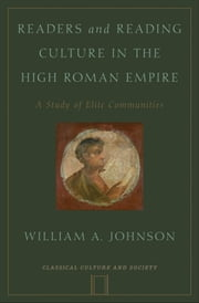 Readers and Reading Culture in the High Roman Empire: A Study of Elite Communities ebook by William A. Johnson