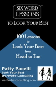 Six Word Lessons To Look Your Best: 100 Lessons to Look Your Best from Head to Toe ebook by Patty Pacelli