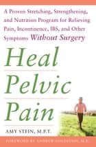 Heal Pelvic Pain: The Proven Stretching, Strengthening, and Nutrition Program for Relieving Pain, Incontinence,& I.B.S, and Other Symptoms Without Surgery 電子書籍 by Amy Stein