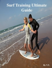 Surf Training Ultimate Guide ebook by V.T.