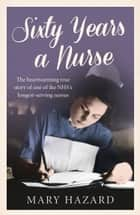 Sixty Years a Nurse ebook by Mary Hazard