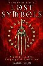 The Mammoth Book of Lost Symbols - A Dictionary of the Hidden Language of Symbolism ebook by Nadia Julien