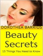 Beauty Secrets: 15 Things You Need to Know ebook by Dorothea Barrios