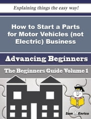 How to Start a Parts for Motor Vehicles (not Electric) Business (Beginners Guide) ebook by Arlie Ma,Sam Enrico