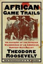 African Game Trails - An Account of the African Wanderings of an American Hunter-Natrualist eBook by Theodore Roosevelt, H. W. Brands