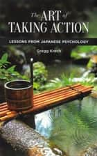 The Art of Taking Action: Lessons from Japanese Psychology ebook by Gregg Krech
