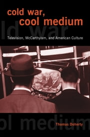 Cold War, Cool Medium - Television, McCarthyism, and American Culture ebook by Thomas Doherty