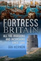 Fortress Britain - All the Invasions and Incursions since 1066 ebook by Ian Hernon