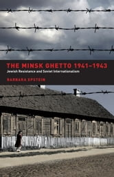 The Minsk Ghetto 1941-1943: Jewish Resistance and Soviet Internationalism ebook by Epstein, Barbara