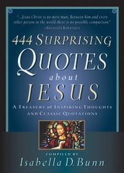444 Surprising Quotes About Jesus - A Treasury of Inspiring Thoughts and Classic Quotations ebook by Isabella D. Bunn