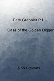 Pete Grappler P.I. - Case of the Golden Digger ebook by Rob Stevens