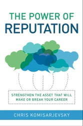 The Power of Reputation - Strengthen the Asset That Will Make or Break Your Career ebook by Chris Komisarjevsky